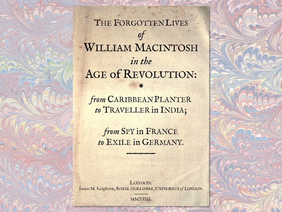 The forgotten lives of William Macintosh in the Age of Revolution: from Caribbean planter to traveller in India; from spy in France to exile in Germany